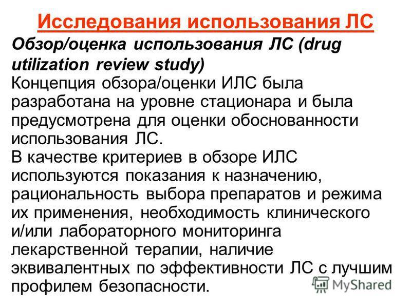 Исследования использования ЛС Обзор/оценка использования ЛС (drug utilization review study) Концепция обзора/оценки ИЛС была разработана на уровне стационара и была предусмотрена для оценки обоснованности использования ЛС. В качестве критериев в обзо