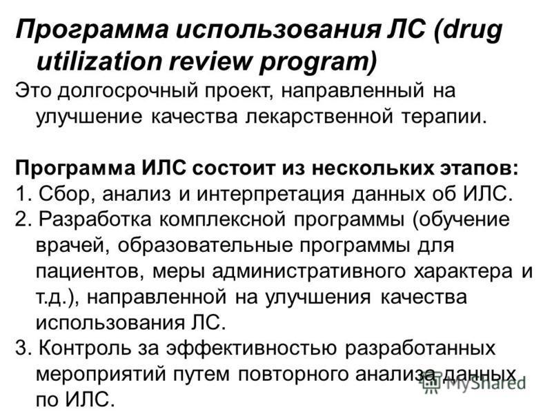 Программа использования ЛС (drug utilization review program) Это долгосрочный проект, направленный на улучшение качества лекарственной терапии. Программа ИЛС состоит из нескольких этапов: 1. Сбор, анализ и интерпретация данных об ИЛС. 2. Разработка к