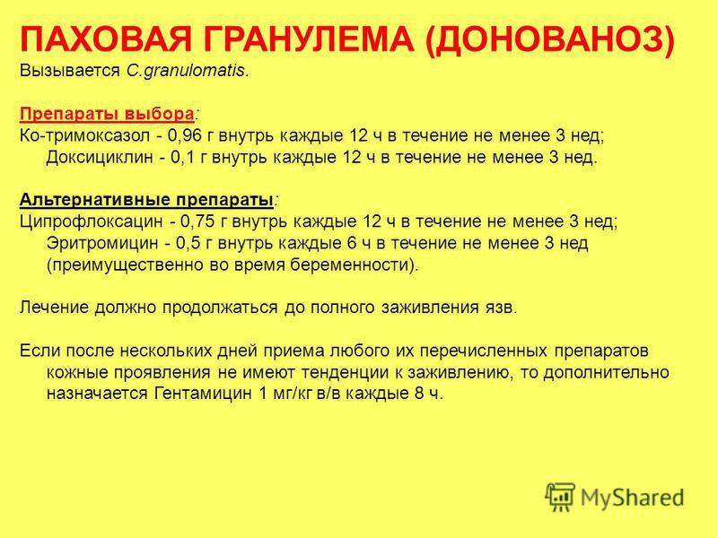 ПАХОВАЯ ГРАНУЛЕМА (ДОНОВАНОЗ) Вызывается С.granulomatis. Препараты выбора: Ко-тримоксазол - 0,96 г внутрь каждые 12 ч в течение не менее 3 нед; Доксициклин - 0,1 г внутрь каждые 12 ч в течение не менее 3 нед. Альтернативные препараты: Ципрофлоксацин