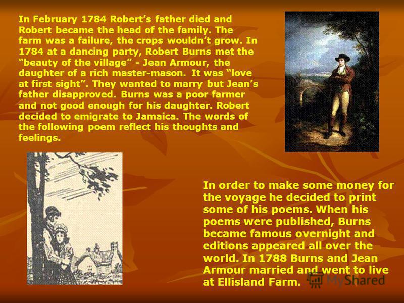 Robert Burns is the famous poet of Great Britain and the national poet of Scotland. He was born in 1759 on the 25th of January. He was born in Ayrshire, Scotland. He was the eldest of 7 children, growing up in a life of poverty and hard farm work. An