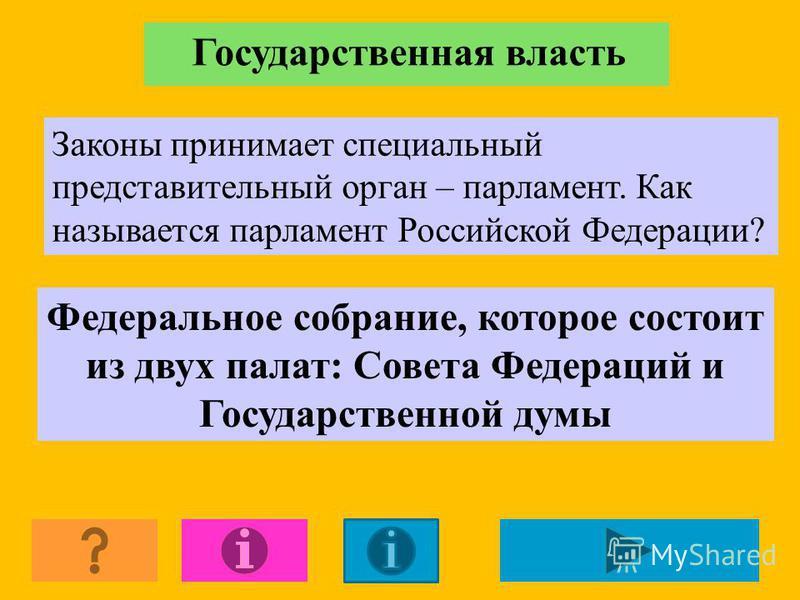 Государственная власть Законы принимает специальный представительный орган – парламент. Как называется парламент Российской Федерации? Федеральное собрание, которое состоит из двух палат: Совета Федераций и Государственной думы