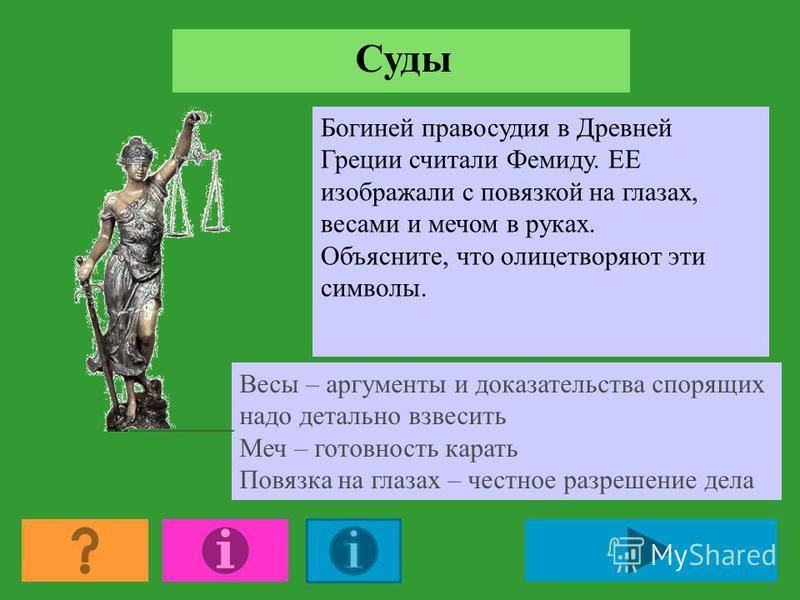 Суды Богиней правосудия в Древней Греции считали Фемиду. ЕЕ изображали с повязкой на глазах, весами и мечом в руках. Объясните, что олицетворяют эти символы. Весы – аргументы и доказательства спорящих надо детально взвесить Меч – готовность карать По
