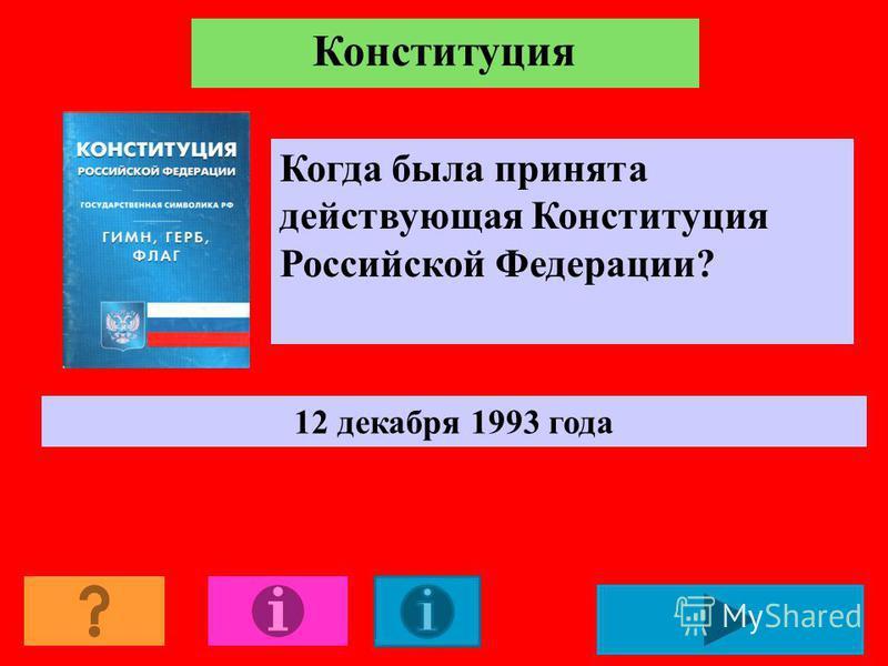 Когда была принята действующая Конституция Российской Федерации? 12 декабря 1993 года
