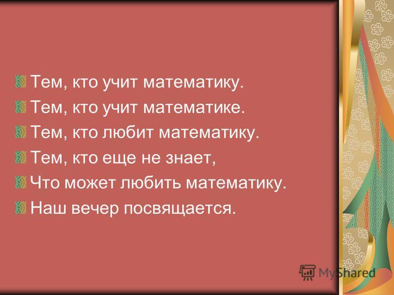 Тем, кто учит математику. Тем, кто учит математике. Тем, кто любит математику. Тем, кто еще не знает, Что может любить математику. Наш вечер посвящается.