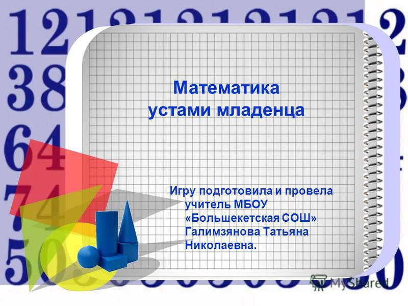 Математика устами младенца Игру подготовила и провела учитель МБОУ «Большекетская СОШ» Галимзянова Татьяна Николаевна.