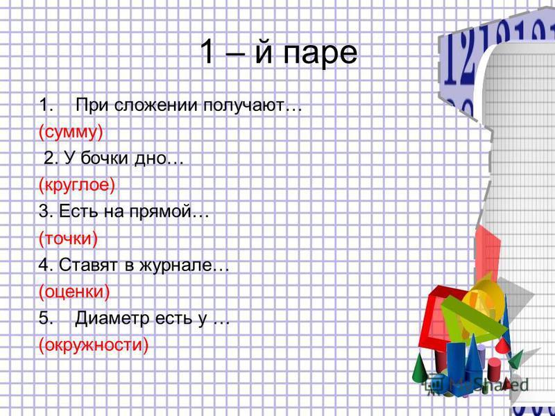 1 – й паре 1. При сложении получают… (сумму) 2. У бочки дно… (круглое) 3. Есть на прямой… (точки) 4. Ставят в журнале… (оценки) 5. Диаметр есть у … (окружности)