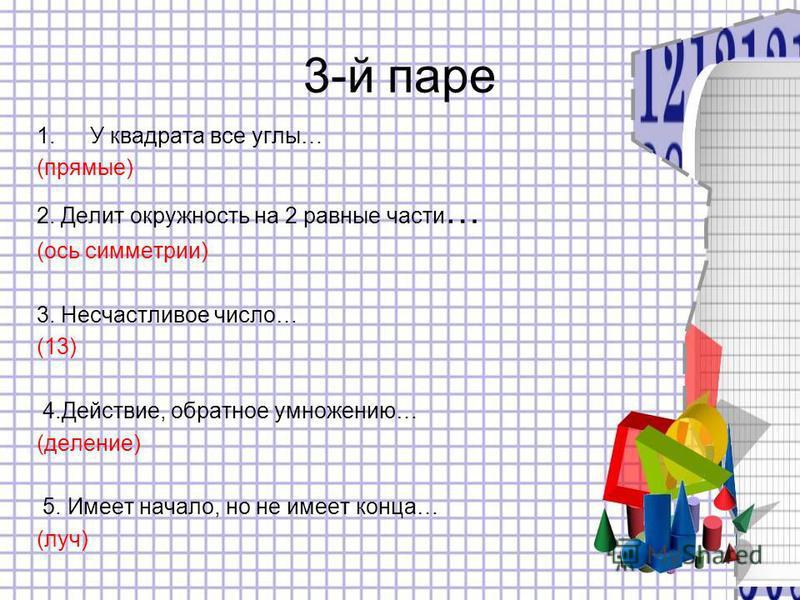 3-й паре 1. У квадрата все углы… (прямые) 2. Делит окружность на 2 равные части … (ось симметрии) 3. Несчастливое число… (13) 4.Действие, обратное умножению… (деление) 5. Имеет начало, но не имеет конца… (луч)