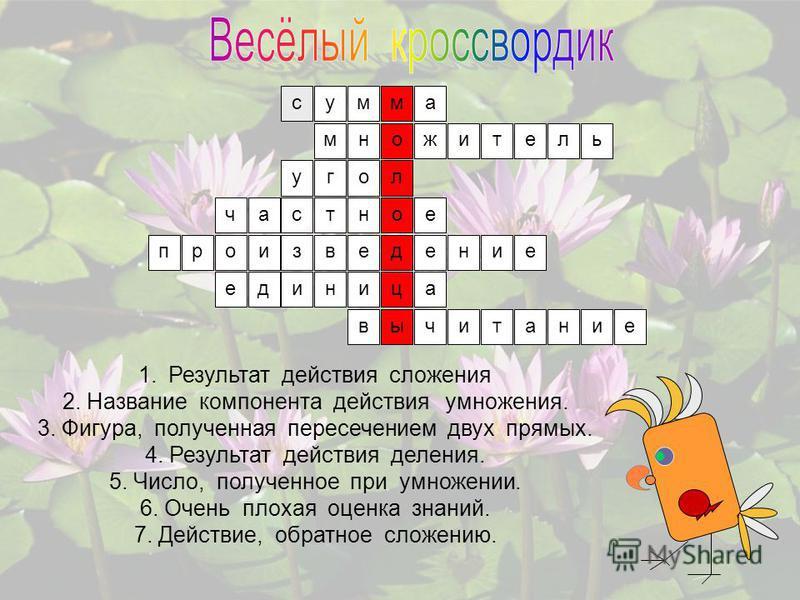 1. Результат действия сложения. 2. Название компонента действия умножения. 3. Фигура, полученная пересечением двух прямых. 4. Результат действия деления. 5. Число, полученное при умножении. 6. Очень плохая оценка знаний. 7. Действие, обратное сложени