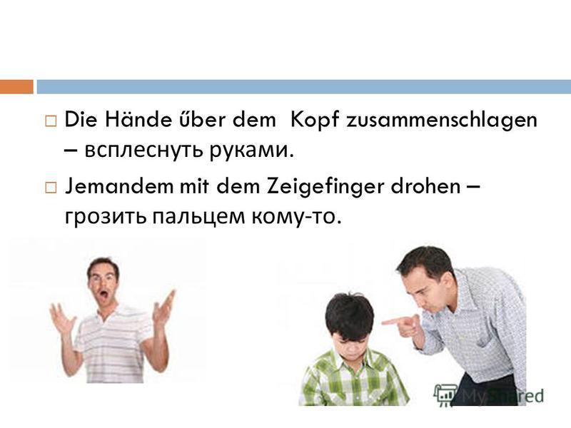 Die Hände űber dem Kopf zusammenschlagen – всплеснуть руками. Jemandem mit dem Zeigefinger drohen – грозить пальцем кому - то.