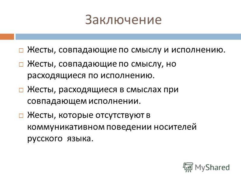 Заключение Жесты, совпадающие по смыслу и исполнению. Жесты, совпадающие по смыслу, но расходящиеся по исполнению. Жесты, расходящиеся в смыслах при совпадающем исполнении. Жесты, которые отсутствуют в коммуникативном поведении носителей русского язы