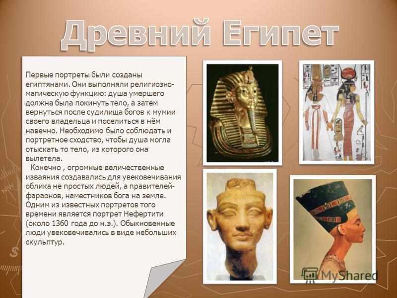 Первые портреты были созданы египтянами. Они выполняли религиозно- магическую функцию: душа умершего должна была покинуть тело, а затем вернуться после судилища богов к мумии своего владельца и поселиться в нём навечно. Необходимо было соблюдать и по
