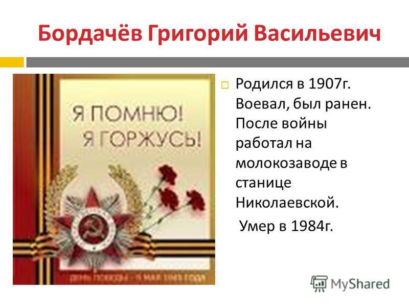 Бордачёв Григорий Васильевич Родился в 1907 г. Воевал, был ранен. После войны работал на молокозаводе в станице Николаевской. Умер в 1984 г.