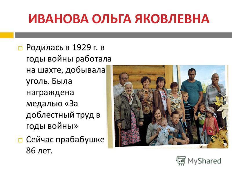 ИВАНОВА ОЛЬГА ЯКОВЛЕВНА Родилась в 1929 г. в годы войны работала на шахте, добывала уголь. Была награждена медалью « За доблестный труд в годы войны » Сейчас прабабушке 86 лет.