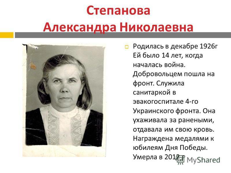 Степанова Александра Николаевна Родилась в декабре 1926 г Ей было 14 лет, когда началась война. Добровольцем пошла на фронт. Служила санитаркой в эвакогоспитале 4- го Украинского фронта. Она ухаживала за ранеными, отдавала им свою кровь. Награждена м