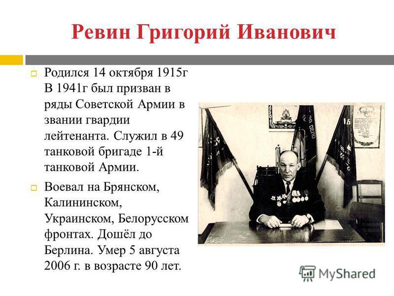 Ревин Григорий Иванович Родился 14 октября 1915 г В 1941 г был призван в ряды Советской Армии в звании гвардии лейтенанта. Служил в 49 танковой бригаде 1-й танковой Армии. Воевал на Брянском, Калининском, Украинском, Белорусском фронтах. Дошёл до Бер