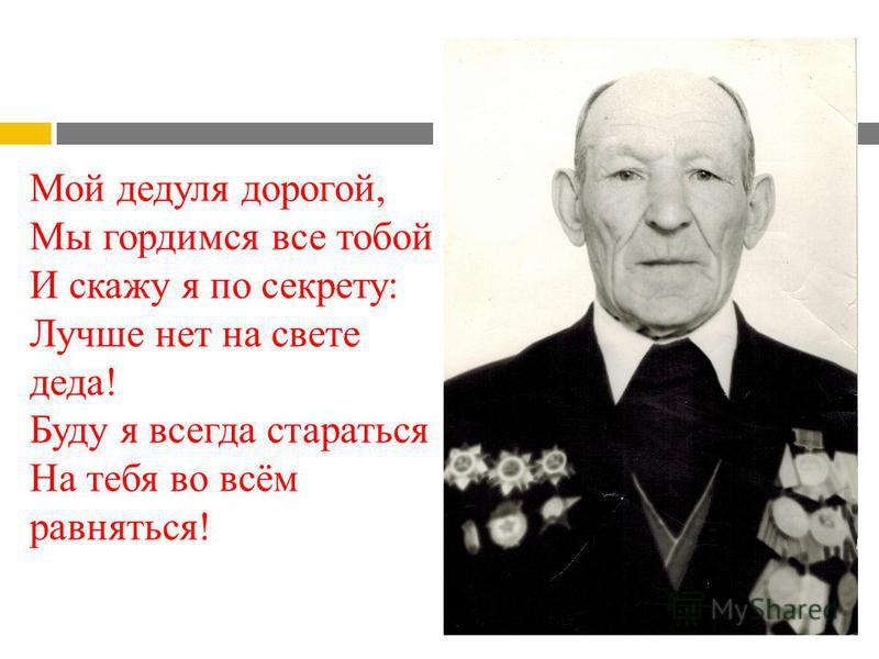 Мой дедуля дорогой, Мы гордимся все тобой! И скажу я по секрету: Лучше нет на свете деда! Буду я всегда стараться На тебя во всём равняться!