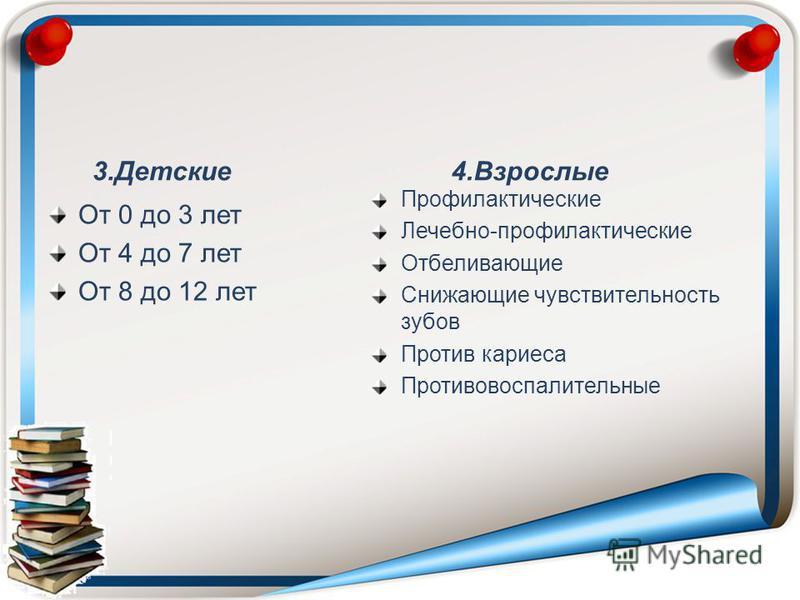 3. Детские От 0 до 3 лет От 4 до 7 лет От 8 до 12 лет 4. Взрослые Профилактические Лечебно-профилактические Отбеливающие Снижающие чувствительность зубов Против кариеса Противовоспалительные