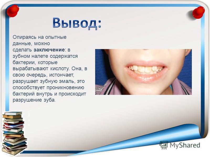 Опираясь на опытные данные, можно сделать заключение: в зубном налете содержатся бактерии, которые вырабатывают кислоту. Она, в свою очередь, истончает, разрушает зубную эмаль, это способствует проникновению бактерий внутрь и происходит разрушение зу