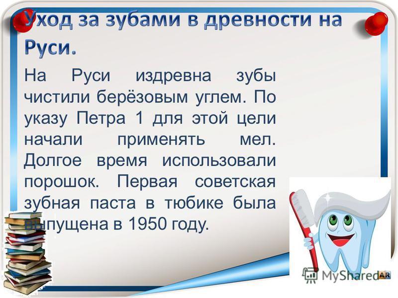 На Руси издревна зубы чистили берёзовым углем. По указу Петра 1 для этой цели начали применять мел. Долгое время использовали порошок. Первая советская зубная паста в тюбике была выпущена в 1950 году.