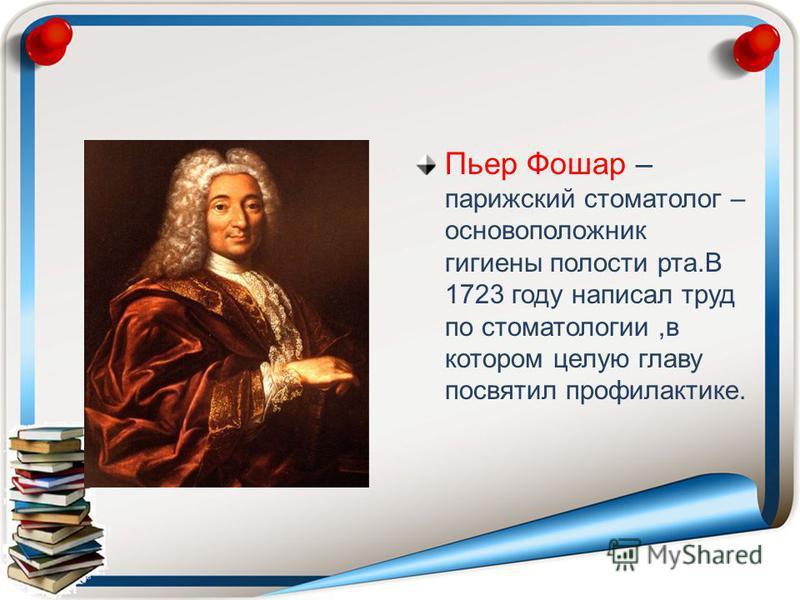 Пьер Фошар – парижский стоматолог – основоположник гигиены полости рта.В 1723 году написал труд по стоматологии,в котором целую главу посвятил профилактике.