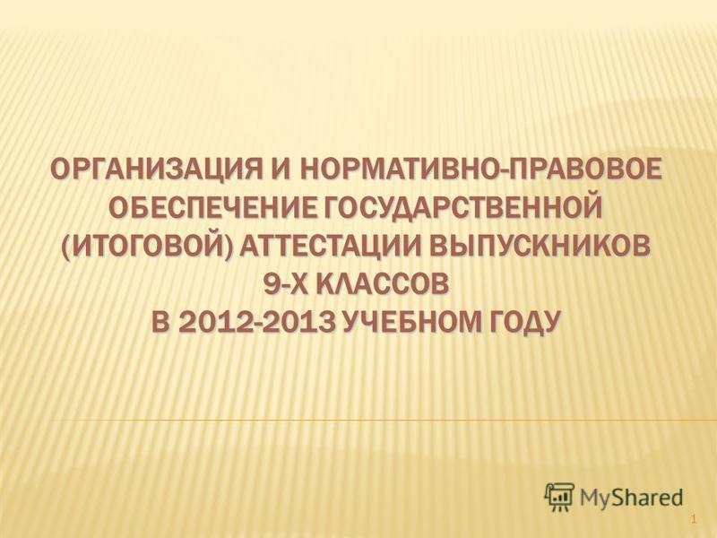 ОРГАНИЗАЦИЯ И НОРМАТИВНО-ПРАВОВОЕ ОБЕСПЕЧЕНИЕ ГОСУДАРСТВЕННОЙ (ИТОГОВОЙ) АТТЕСТАЦИИ ВЫПУСКНИКОВ 9-Х КЛАССОВ В 2012-2013 УЧЕБНОМ ГОДУ 1
