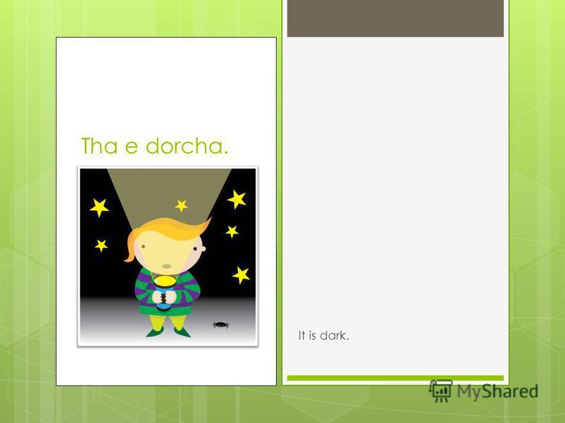 Tha e dorcha. It is dark.