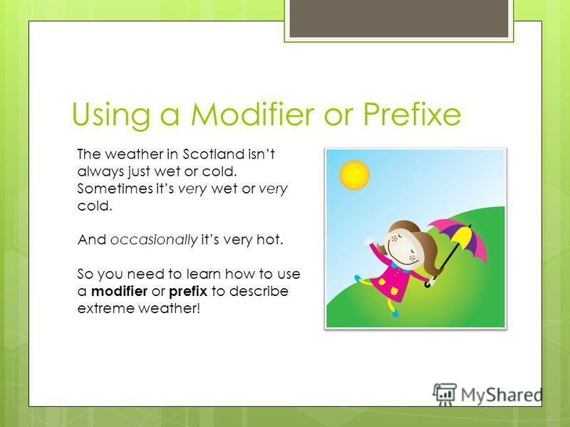 Using a Modifier or Prefixe The weather in Scotland isnt always just wet or cold. Sometimes its very wet or very cold. And occasionally its very hot. So you need to learn how to use a modifier or prefix to describe extreme weather!