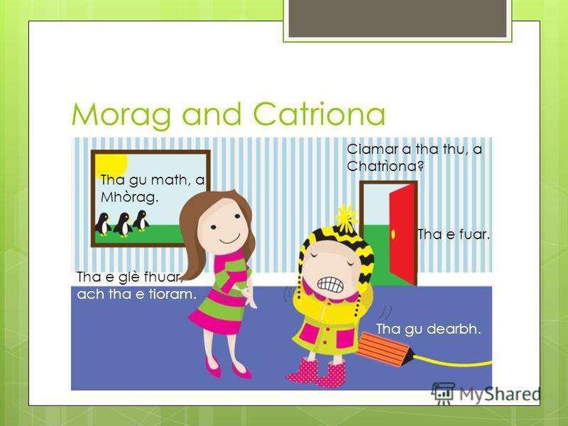 Morag and Catriona Ciamar a tha thu, a Chatrìona? Tha gu math, a Mhòrag. Tha e fuar. Tha e glè fhuar, ach tha e tioram. Tha gu dearbh.