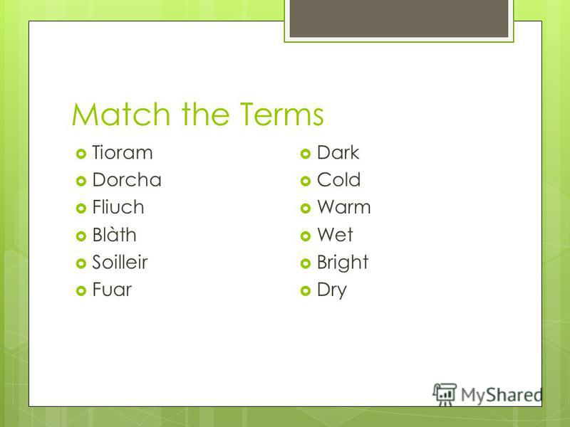Match the Terms Tioram Dorcha Fliuch Blàth Soilleir Fuar Dark Cold Warm Wet Bright Dry