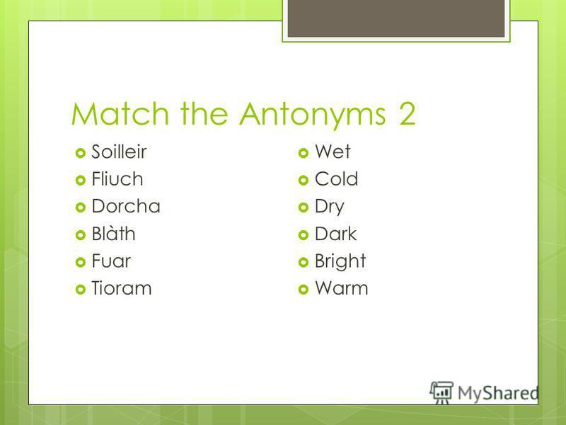 Match the Antonyms 2 Soilleir Fliuch Dorcha Blàth Fuar Tioram Wet Cold Dry Dark Bright Warm