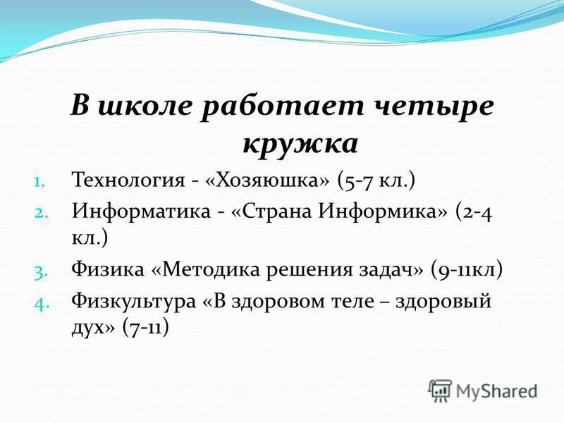 В школе работает четыре кружка 1. Технология - «Хозяюшка» (5-7 кл.) 2. Информатика - «Страна Информика» (2-4 кл.) 3. Физика «Методика решения задач» (9-11 кл) 4. Физкультура «В здоровом теле – здоровый дух» (7-11)