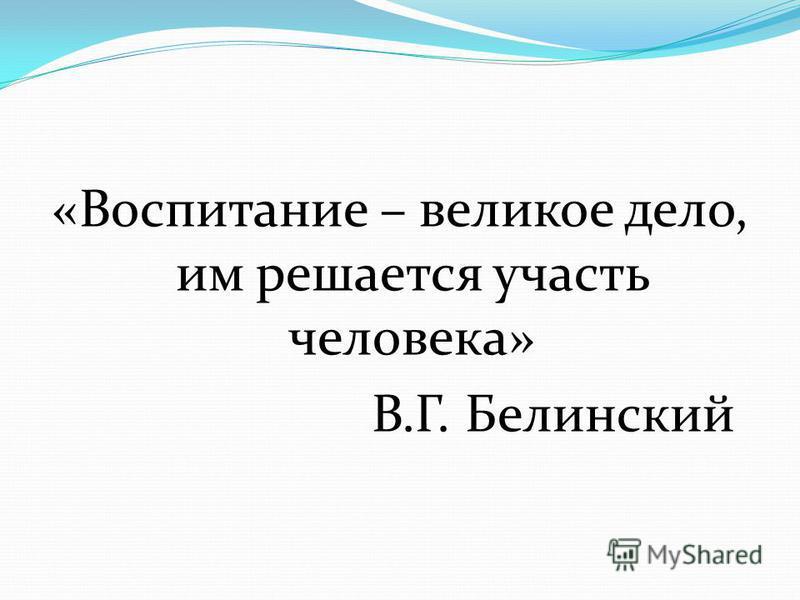 «Воспитание – великое дело, им решается участь человека» В.Г. Белинский