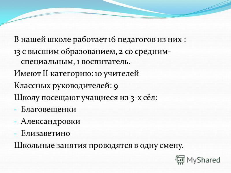 В нашей школе работает 16 педагогов из них : 13 с высшим образованием, 2 со средним- специальным, 1 воспитатель. Имеют II категорию: 10 учителей Классных руководителей: 9 Школу посещают учащиеся из 3-х сёл: - Благовещенки - Александровки - Елизаветин