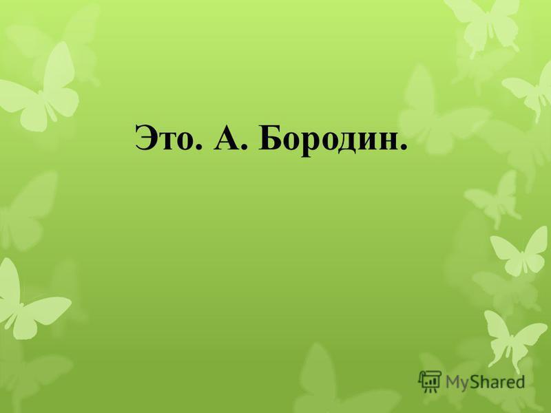 Это. А. Бородин.