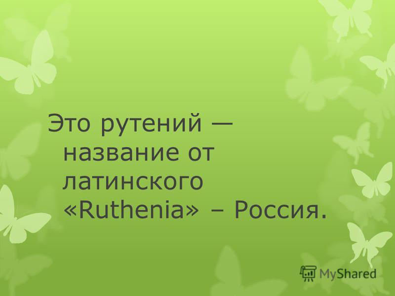 Это рутений название от латинского «Ruthenia» – Россия.