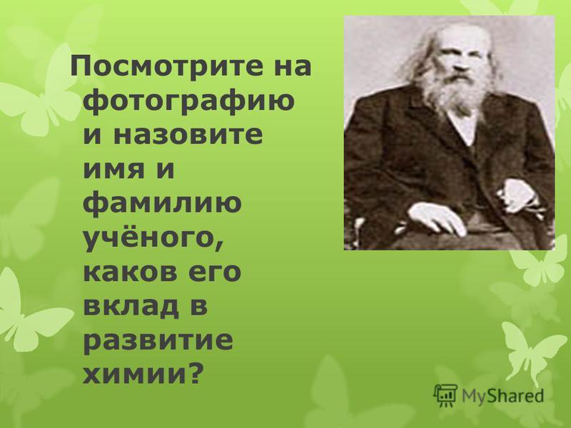 Посмотрите на фотографию и назовите имя и фамилию учёного, каков его вклад в развитие химии?