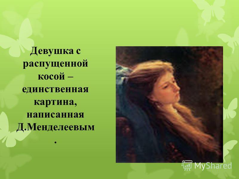 Девушка с распущенной косой – единственная картина, написанная Д.Менделеевым.
