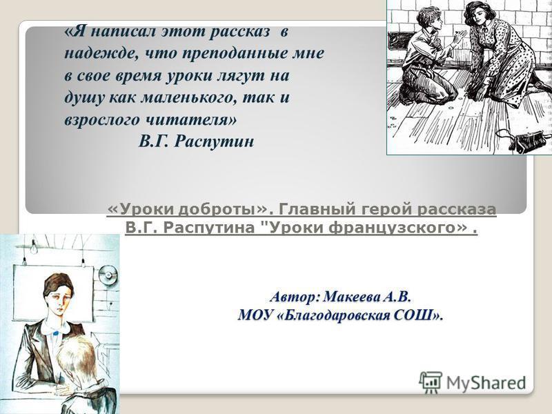 Автор: Макеева А.В. МОУ «Благодаровская СОШ». «Уроки доброты». Главный герой рассказа В.Г. Распутина