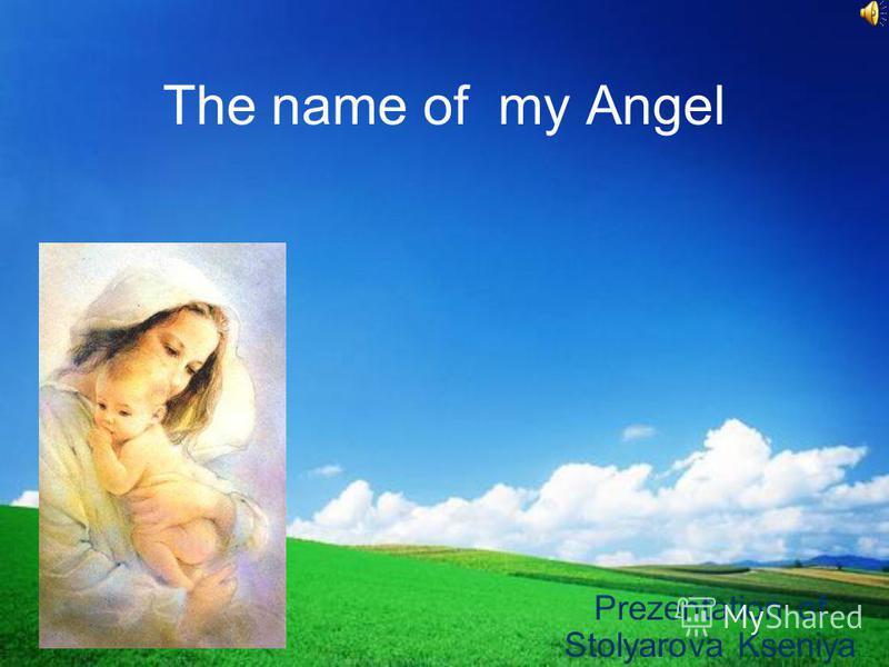 The name of my Angel Prezentation of Stolyarova Kseniya