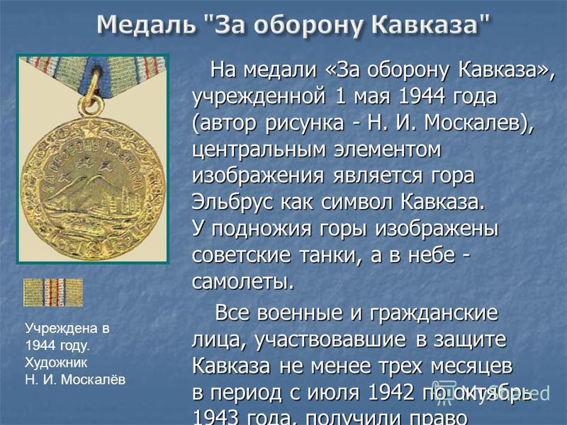 На медали «За оборону Кавказа», учрежденной 1 мая 1944 года (автор рисунка - Н. И. Москалев), центральным элементом изображения является гора Эльбрус как символ Кавказа. У подножия горы изображены советские танки, а в небе - самолеты. На медали «За о