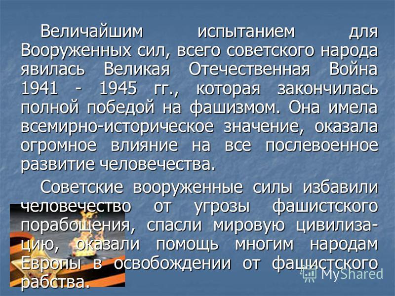 Величайшим испытанием для Вооруженных сил, всего советского народа явилась Великая Отечественная Война 1941 - 1945 гг., которая закончилась полной победой на фашизмом. Она имела всемирно-историческое значение, оказала огромное влияние на все послевое