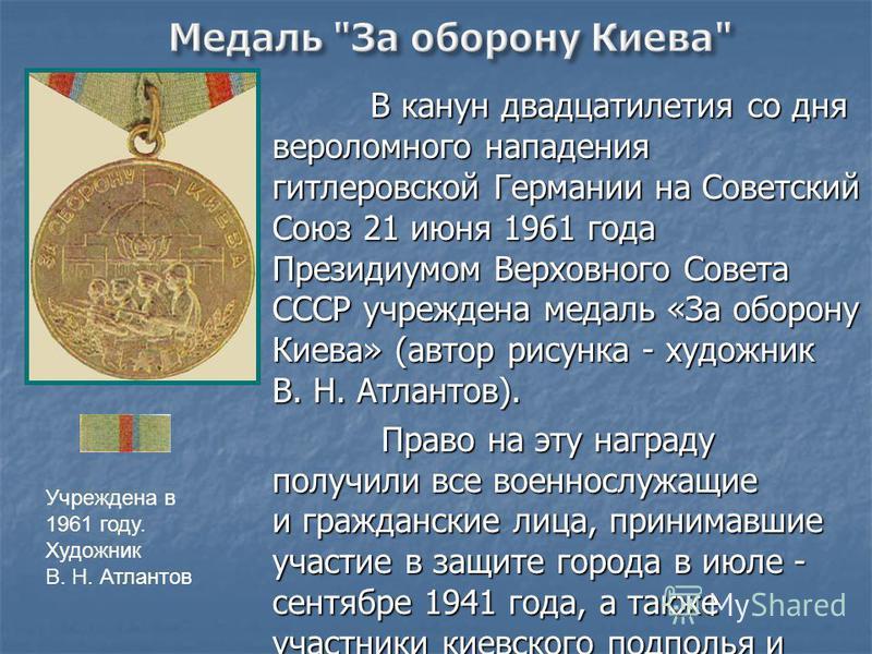 В канун двадцатилетия со дня вероломного нападения гитлеровской Германии на Советский Союз 21 июня 1961 года Президиумом Верховного Совета СССР учреждена медаль «За оборону Киева» (автор рисунка - художник В. Н. Атлантов). В канун двадцатилетия со дн