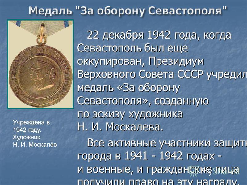 22 декабря 1942 года, когда Севастополь был еще оккупирован, Президиум Верховного Совета СССР учредил медаль «За оборону Севастополя», созданную по эскизу художника Н. И. Москалева. Все активные участники защиты города в 1941 - 1942 годах - и военные