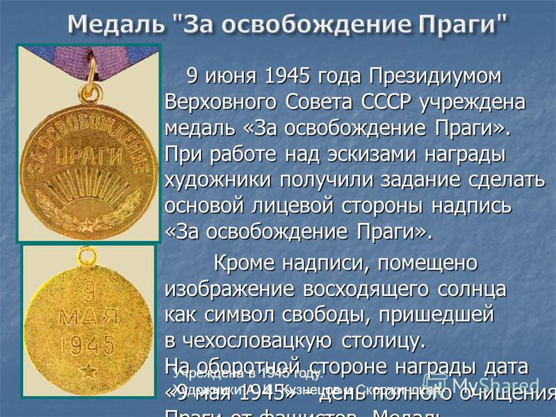 9 июня 1945 года Президиумом Верховного Совета СССР учреждена медаль «За освобождение Праги». При работе над эскизами награды художники получили задание сделать основой лицевой стороны надпись «За освобождение Праги». Кроме надписи, помещено изображе
