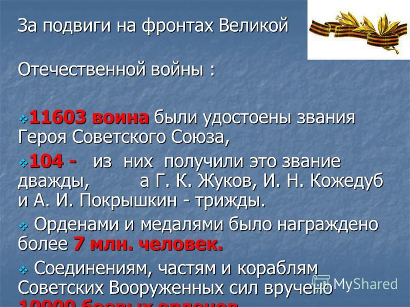 За подвиги на фронтах Великой Отечественной войны : Отечественной войны : 11603 воина были удостоены звания Героя Советского Союза, 11603 воина были удостоены звания Героя Советского Союза, 104 - из них получили это звание дважды, а Г. К. Жуков, И. Н