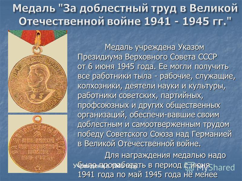 Медаль учреждена Указом Президиума Верховного Совета СССР от 6 июня 1945 года. Ее могли получить все работники тыла - рабочие, служащие, колхозники, деятели науки и культуры, работники советских, партийных, профсоюзных и других общественных организац
