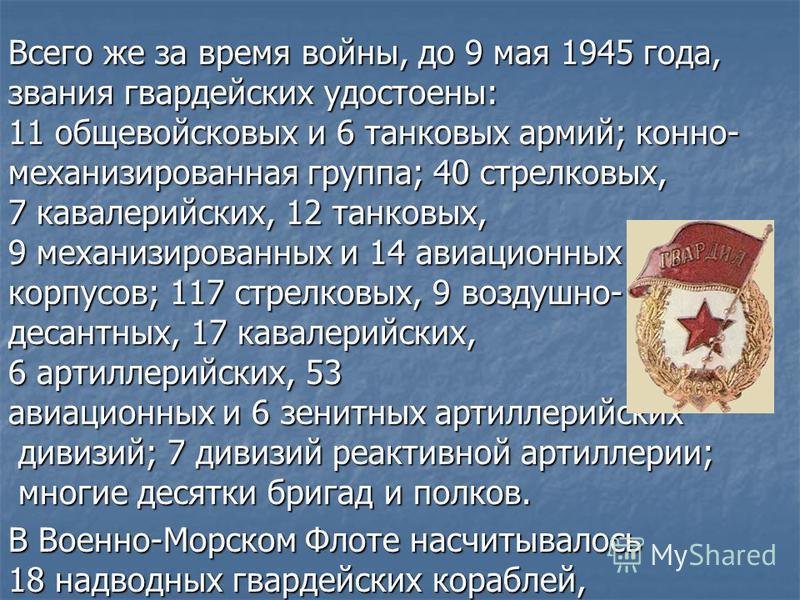 Всего же за время войны, до 9 мая 1945 года, звания гвардейских удостоены: 11 общевойсковых и 6 танковых армий; конно- механизированная группа; 40 стрелковых, 7 кавалерийских, 12 танковых, 9 механизированных и 14 авиационных корпусов; 117 стрелковых,