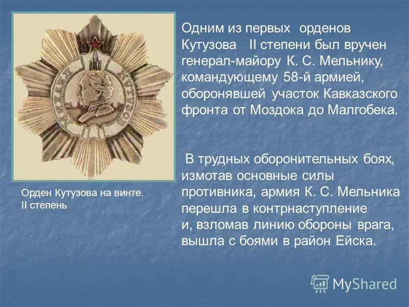 Одним из первых орденов Кутузова II степени был вручен генерал-майору К. С. Мельнику, командующему 58-й армией, оборонявшей участок Кавказского фронта от Моздока до Малгобека. В трудных оборонительных боях, измотав основные силы противника, армия К.