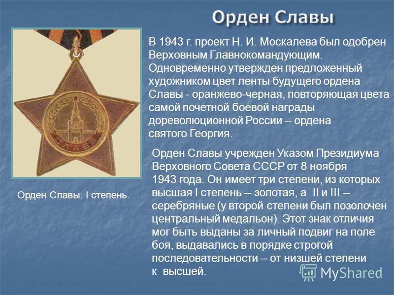 В 1943 г. проект Н. И. Москалева был одобрен Верховным Главнокомандующим. Одновременно утвержден предложенный художником цвет ленты будущего ордена Славы - оранжево-черная, повторяющая цвета самой почетной боевой награды дореволюционной России -- орд