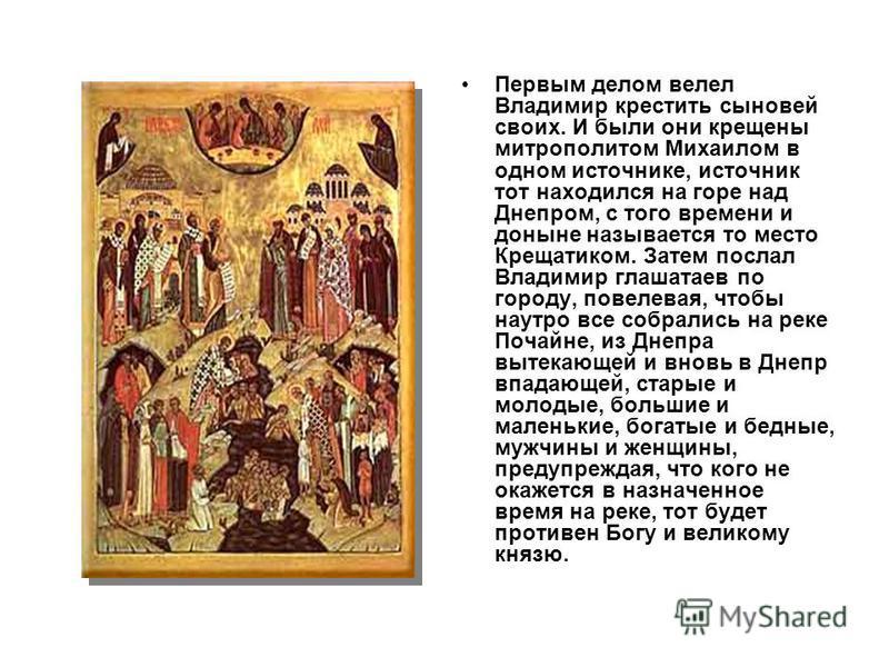 Первым делом велел Владимир крестить сыновей своих. И были они крещены митрополитом Михаилом в одном источнике, источник тот находился на горе над Днепром, с того времени и доныне называется то место Крещатиком. Затем послал Владимир глашатаев по гор